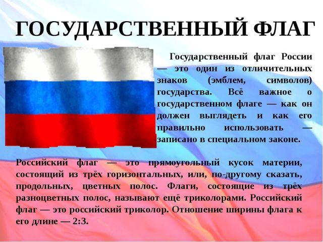 ГОСУДАРСТВЕННЫЙ ФЛАГ Государственный флаг России — это один из отличительных...