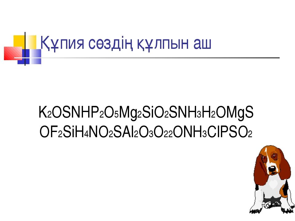 Құпия сөздің құлпын аш K2OSNHP2O5Mg2SiO2SNH3H2OMgS OF2SiH4NO2SAl2O3O22ONH3ClP...