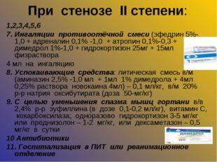 При стенозе II степени: 1,2,3,4,5,6 7. Ингаляции противоотёчной смеси (эфедри