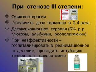 При стенозе III степени: Оксигенотерапия Увеличить дозу гормонов в 2-4 раза Д