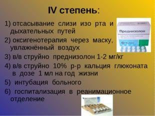 IV степень: 1) отсасывание слизи изо рта и дыхательных путей 2) оксигенотерап