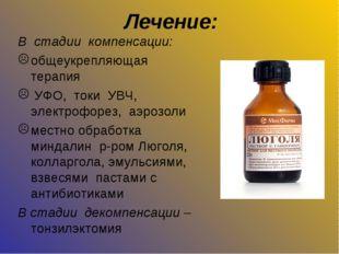 Лечение: В стадии компенсации: общеукрепляющая терапия УФО, токи УВЧ, электро