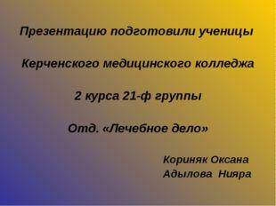 Презентацию подготовили ученицы Керченского медицинского колледжа 2 курса 21-