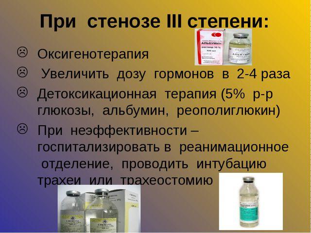 При стенозе III степени: Оксигенотерапия Увеличить дозу гормонов в 2-4 раза Д...