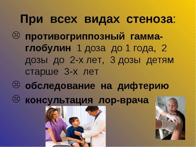 При всех видах стеноза: противогриппозный гамма-глобулин 1 доза до 1 года, 2...