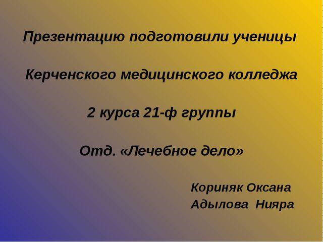 Презентацию подготовили ученицы Керченского медицинского колледжа 2 курса 21-...