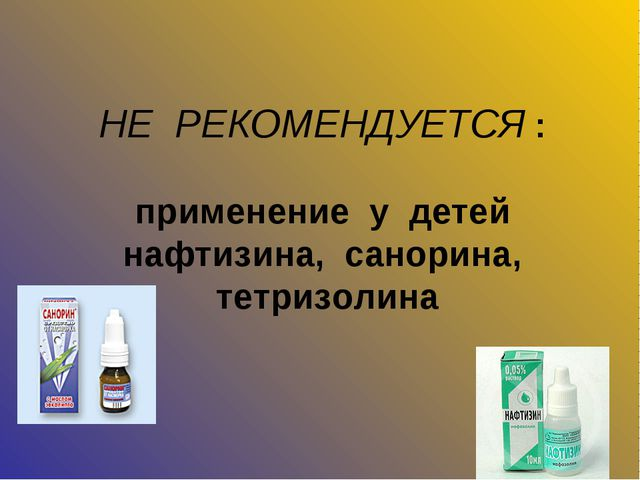 НЕ РЕКОМЕНДУЕТСЯ : применение у детей нафтизина, санорина, тетризолина