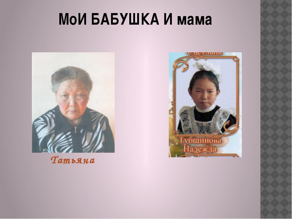 МоИ БАБУШКА И мама Татьяна