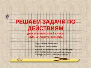РЕШАЕМ ЗАДАЧИ ПО ДЕЙСТВИЯМ урок математики 1 класс УМК «Планета знаний» Подго