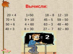 Вычисли: 20 + 4 1+50 18 – 8 12 - 10 70 + 5 9 + 10 45 – 5 59 – 50 50 + 6 4 + 6
