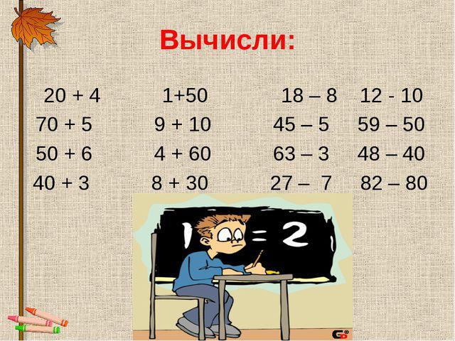 Вычисли: 20 + 4 1+50 18 – 8 12 - 10 70 + 5 9 + 10 45 – 5 59 – 50 50 + 6 4 + 6...