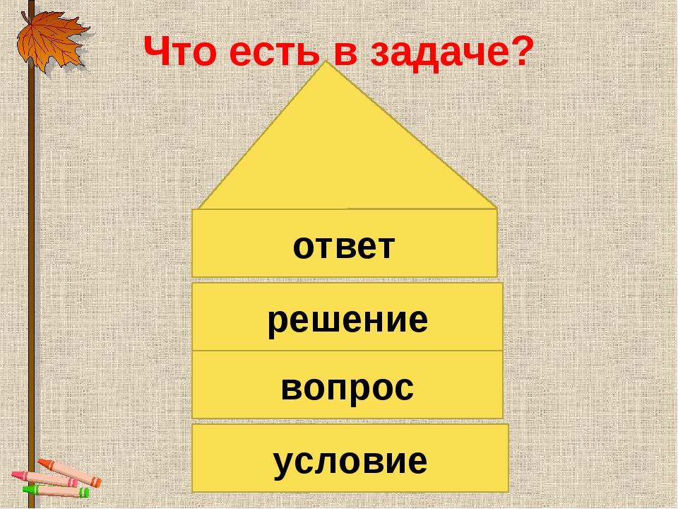 Что есть в задаче? условие вопрос решение ответ