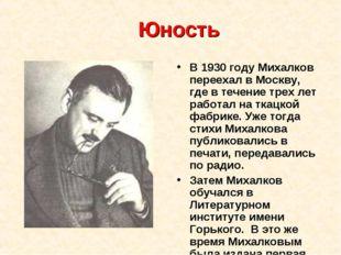 Юность В 1930 году Михалков переехал в Москву, где в течение трех лет работал