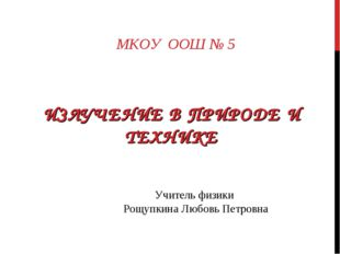 ИЗЛУЧЕНИЕ В ПРИРОДЕ И ТЕХНИКЕ МКОУ ООШ № 5 Учитель физики Рощупкина Любовь Пе