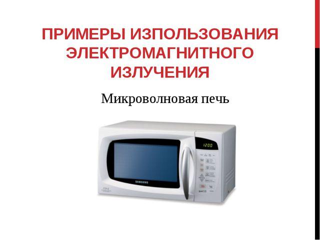 ПРИМЕРЫ ИЗПОЛЬЗОВАНИЯ ЭЛЕКТРОМАГНИТНОГО ИЗЛУЧЕНИЯ Микроволновая печь