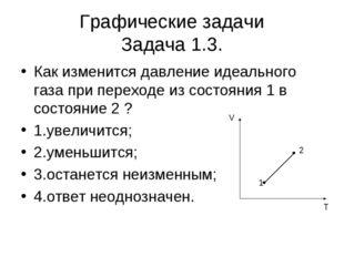 Графические задачи Задача 1.3. Как изменится давление идеального газа при пер