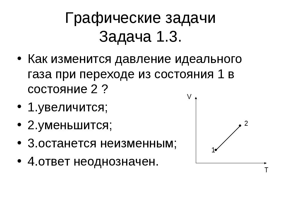 Графические задачи Задача 1.3. Как изменится давление идеального газа при пер...
