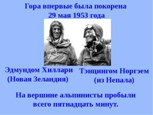 Гора впервые была покорена 29 мая 1953 года Тэнцингом Норгэем (из Непала) Эдм
