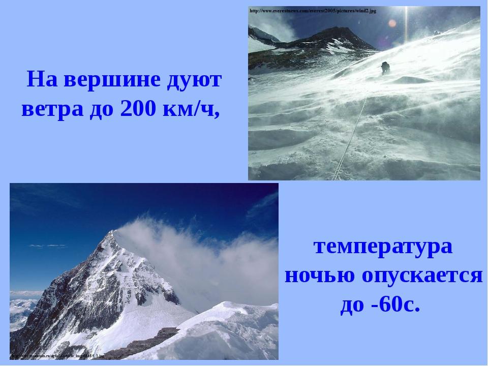 На вершине дуют ветра до 200 км/ч, температура ночью опускается до -60с.