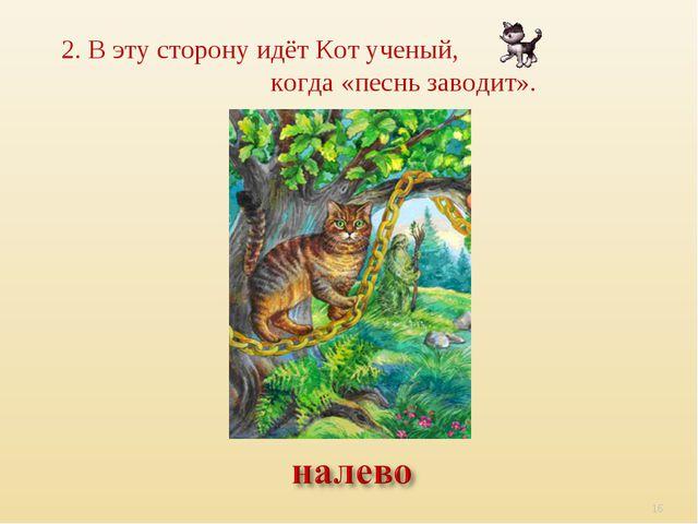 2. В эту сторону идёт Кот ученый, когда «песнь заводит». *