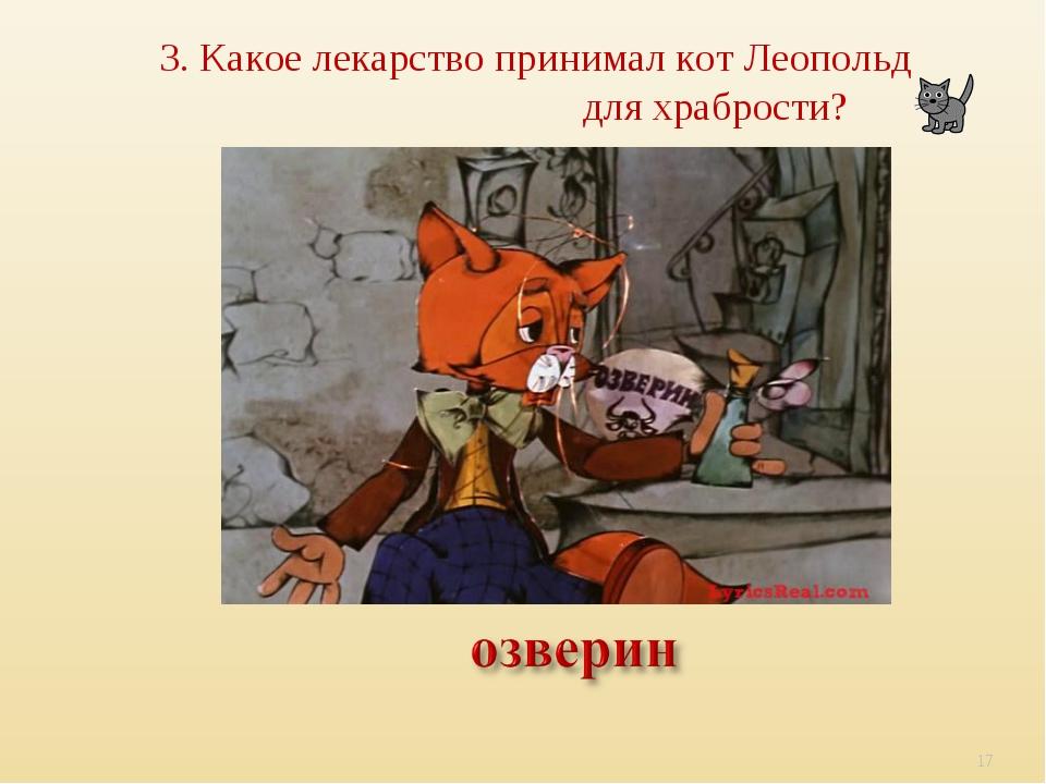 3. Какое лекарство принимал кот Леопольд для храбрости? *
