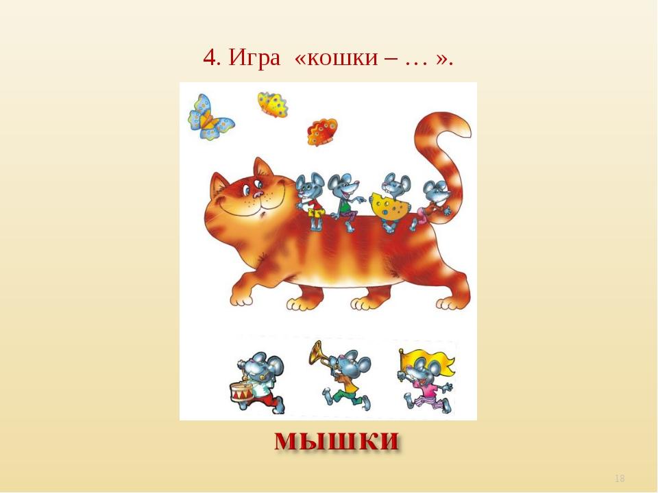 4. Игра «кошки – … ». *
