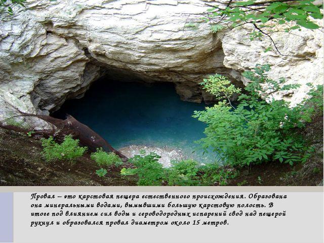 Провал – это карстовая пещера естественного происхождения. Образована она ми...