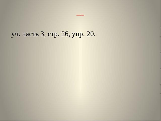 Домашнее задание: уч. часть 3, стр. 26, упр. 20.