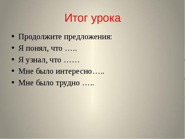 Итог урока Продолжите предложения: Я понял, что ….. Я узнал, что …… Мне было...