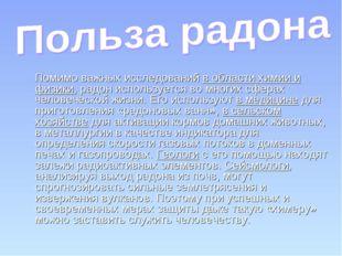 Помимо важных исследований в области химии и физики, радон используется во м