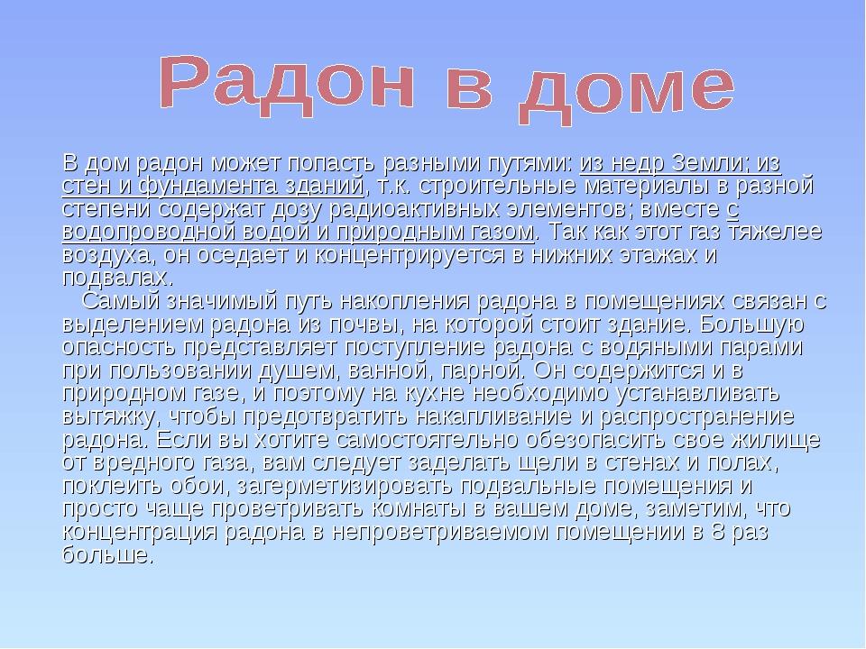 В дом радон может попасть разными путями: из недр Земли; из стен и фундамент...