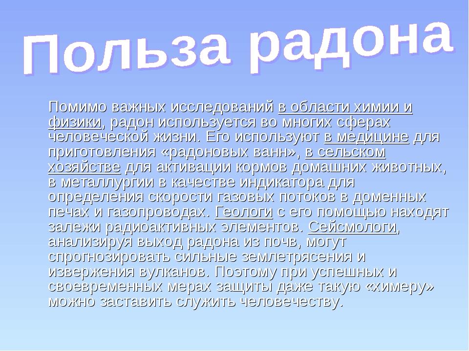 Помимо важных исследований в области химии и физики, радон используется во м...