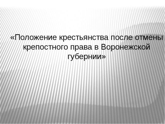 «Положение крестьянства после отмены крепостного права в Воронежской губернии»