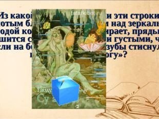 Из какой татарской сказки эти строки: «Золотым блестящим гребнем над зеркальн