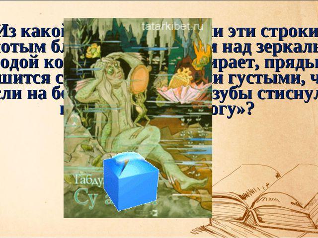 Из какой татарской сказки эти строки: «Золотым блестящим гребнем над зеркальн...