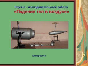 Научно - исследовательская работа «Падение тел в воздухе» Электроугли
