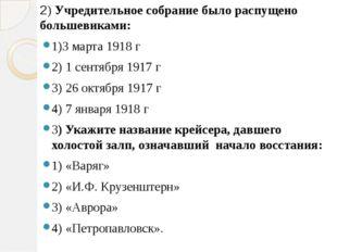 2) Учредительное собрание было распущено большевиками: 1)3 марта 1918 г 2) 1