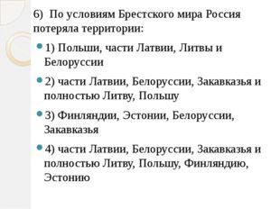 6) По условиям Брестского мира Россия потеряла территории: 1) Польши, части Л