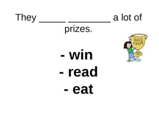 They _____ ________ a lot of prizes. - win - read - eat