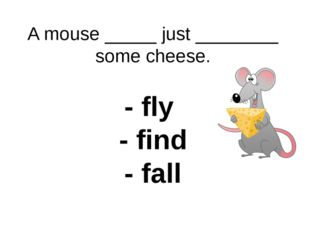 A mouse _____ just ________ some cheese. - fly - find - fall