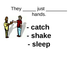 They _____ just ________ hands. - catch - shake - sleep