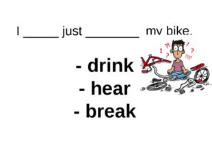 I _____ just ________ my bike. - drink - hear - break