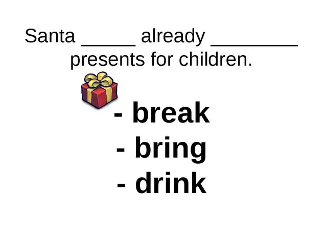 Santa _____ already ________ presents for children. - break - bring - drink