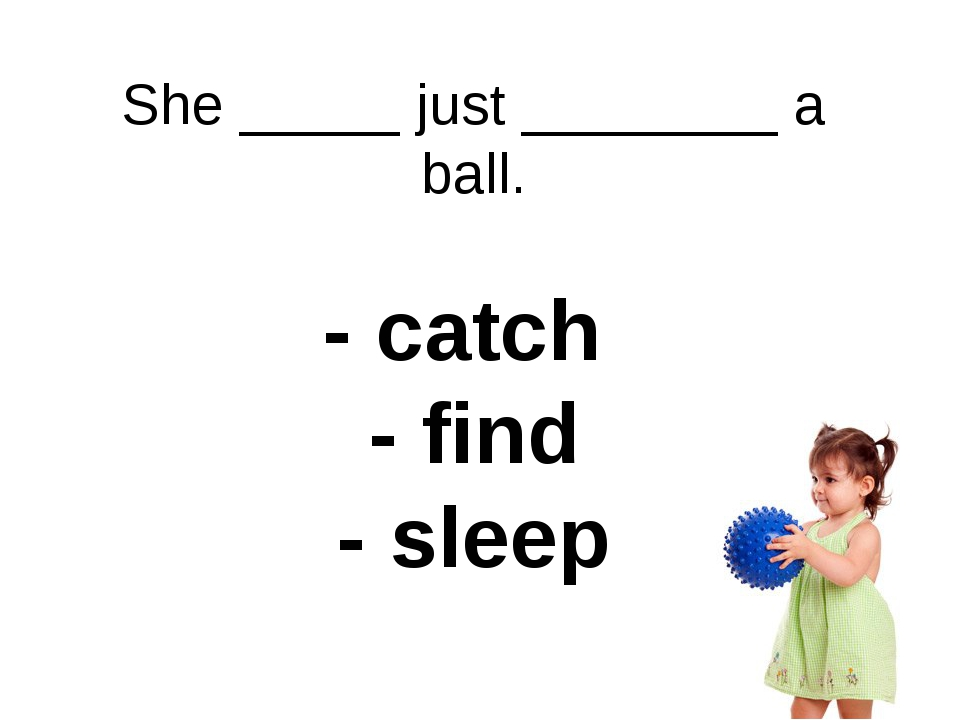 She _____ just ________ a ball. - catch - find - sleep