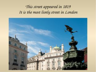 This street appeared in 1819 It is the most lively street in London