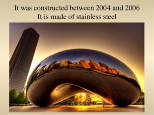 It was constructed between 2004 and 2006 It is made of stainless steel