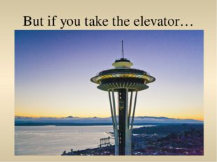 But if you take the elevator…