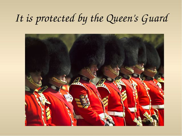 It is protected by the Queen's Guard