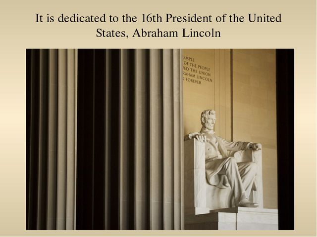 It is dedicated to the 16th President of the United States, Abraham Lincoln