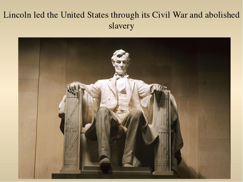 Lincoln led the United States through its Civil War and abolished slavery